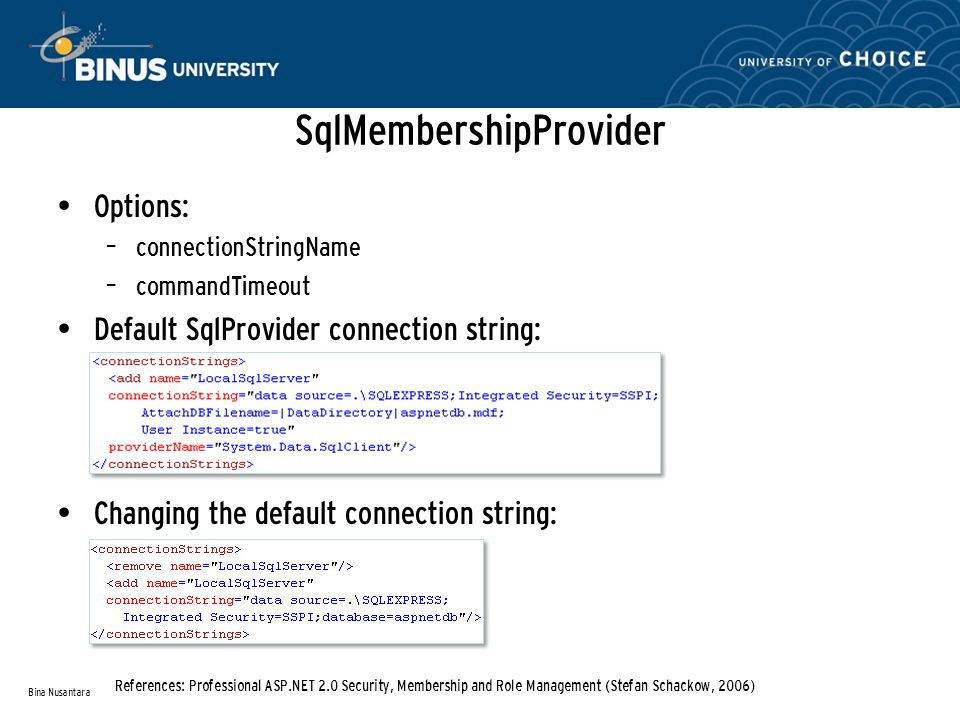 SqlMembershipProvider Options: – connectionStringName – commandTimeout Default SqlProvider connection string: Changing the default connection string: Bina Nusantara References: Professional ASP.NET 2.0 Security, Membership and Role Management (Stefan Schackow, 2006)