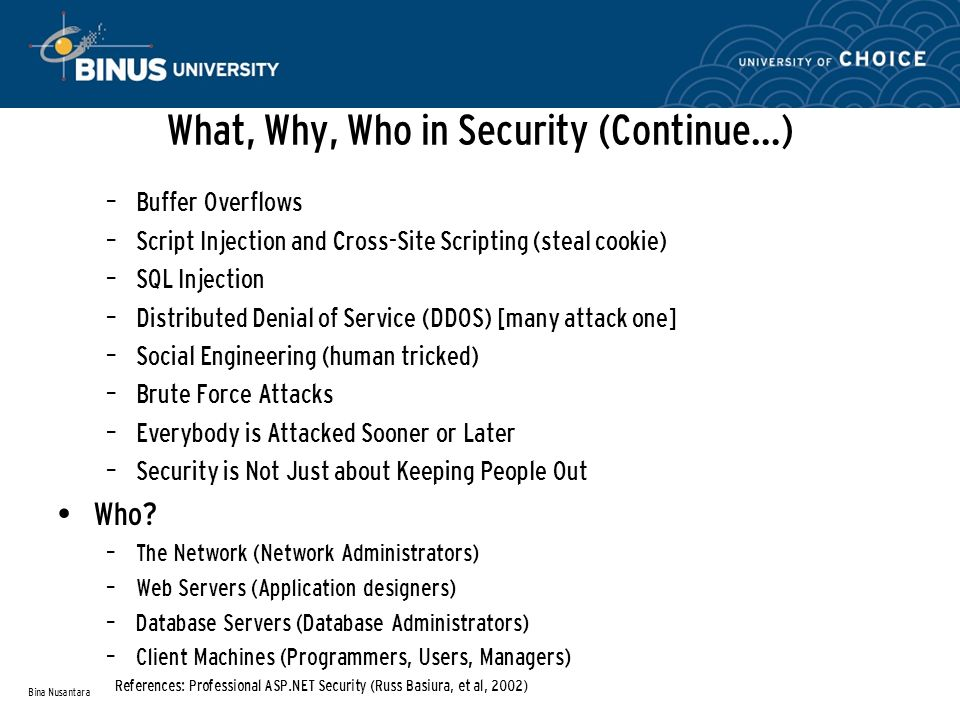 What, Why, Who in Security (Continue…) – Buffer Overflows – Script Injection and Cross-Site Scripting (steal cookie) – SQL Injection – Distributed Denial of Service (DDOS) [many attack one] – Social Engineering (human tricked) – Brute Force Attacks – Everybody is Attacked Sooner or Later – Security is Not Just about Keeping People Out Who.