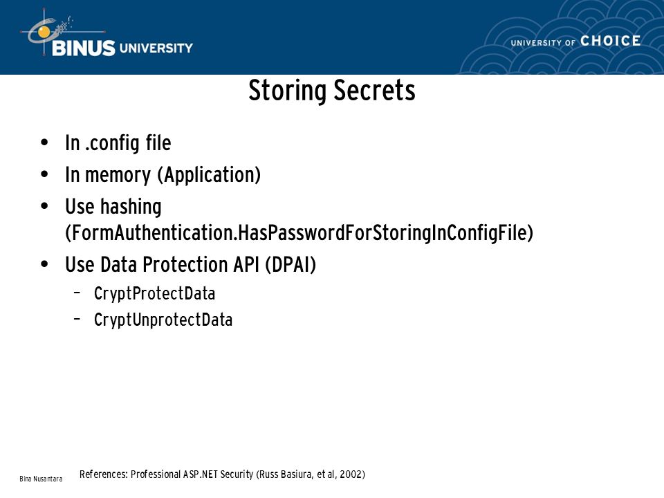 Storing Secrets In.config file In memory (Application) Use hashing (FormAuthentication.HasPasswordForStoringInConfigFile) Use Data Protection API (DPAI) – CryptProtectData – CryptUnprotectData Bina Nusantara References: Professional ASP.NET Security (Russ Basiura, et al, 2002)