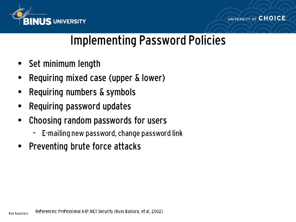 Implementing Password Policies Set minimum length Requiring mixed case (upper & lower) Requiring numbers & symbols Requiring password updates Choosing random passwords for users – E-mailing new password, change password link Preventing brute force attacks Bina Nusantara References: Professional ASP.NET Security (Russ Basiura, et al, 2002)