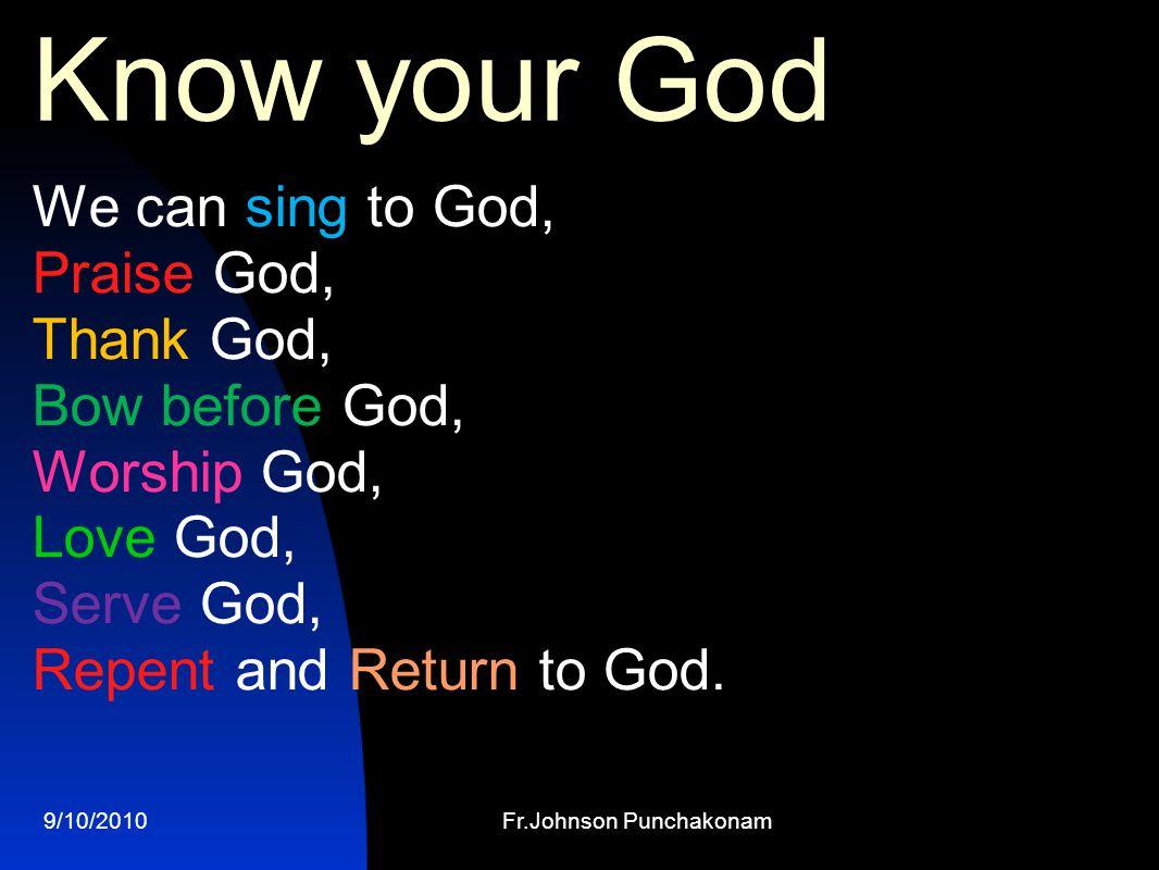 9/10/2010Fr.Johnson Punchakonam Know your God We can sing to God, Praise God, Thank God, Bow before God, Worship God, Love God, Serve God, Repent and Return to God.