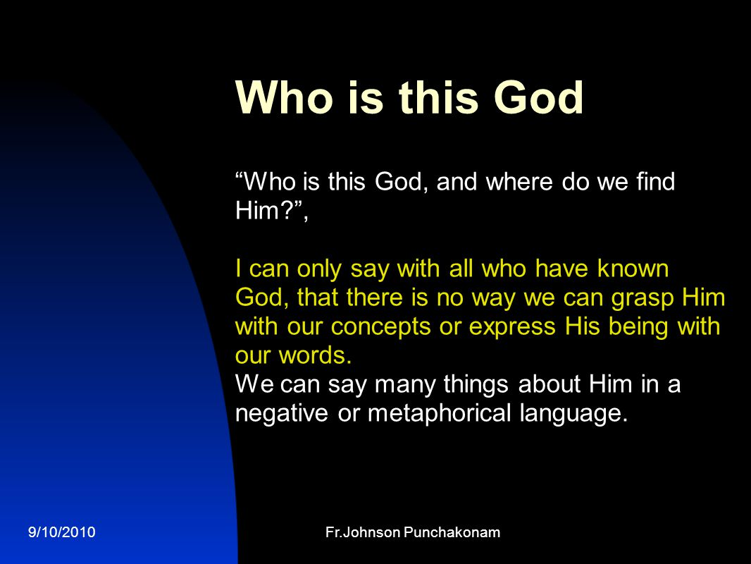 9/10/2010Fr.Johnson Punchakonam Who is this God Who is this God, and where do we find Him , I can only say with all who have known God, that there is no way we can grasp Him with our concepts or express His being with our words.