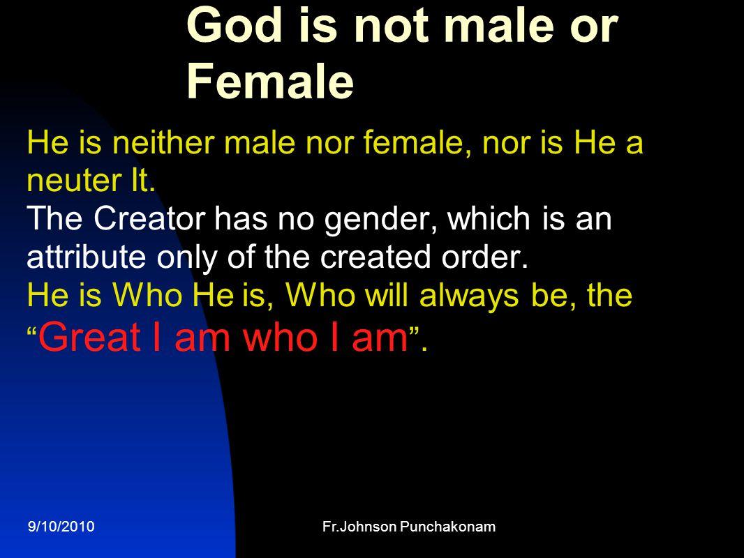 9/10/2010Fr.Johnson Punchakonam God is not male or Female He is neither male nor female, nor is He a neuter It.