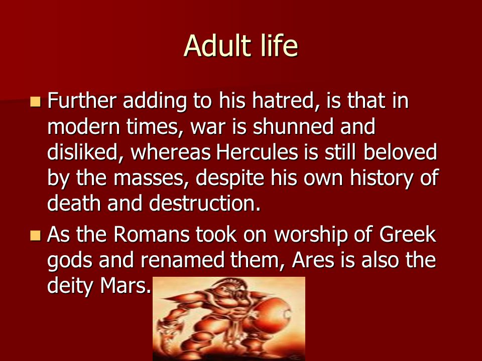 Adult life Further adding to his hatred, is that in modern times, war is shunned and disliked, whereas Hercules is still beloved by the masses, despite his own history of death and destruction.
