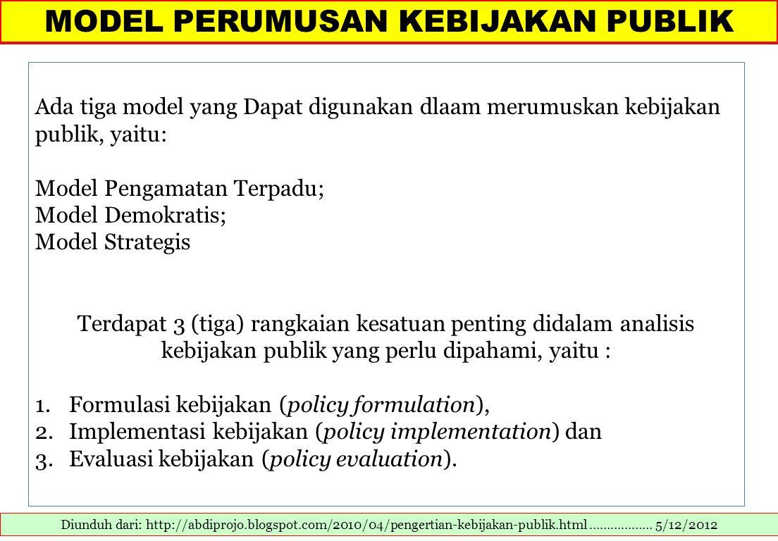 MODEL PERUMUSAN KEBIJAKAN PUBLIK Diunduh dari: http://abdiprojo.blogspot.com/2010/04/pengertian-kebijakan-publik.html ……………… 5/12/2012 Ada tiga model yang Dapat digunakan dlaam merumuskan kebijakan publik, yaitu: Model Pengamatan Terpadu; Model Demokratis; Model Strategis Terdapat 3 (tiga) rangkaian kesatuan penting didalam analisis kebijakan publik yang perlu dipahami, yaitu : 1.Formulasi kebijakan (policy formulation), 2.Implementasi kebijakan (policy implementation) dan 3.Evaluasi kebijakan (policy evaluation).