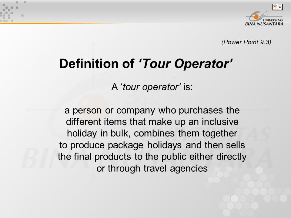 (Power Point 9.3) Definition of 'Tour Operator' A 'tour operator' is: a person or company who purchases the different items that make up an inclusive holiday in bulk, combines them together to produce package holidays and then sells the final products to the public either directly or through travel agencies