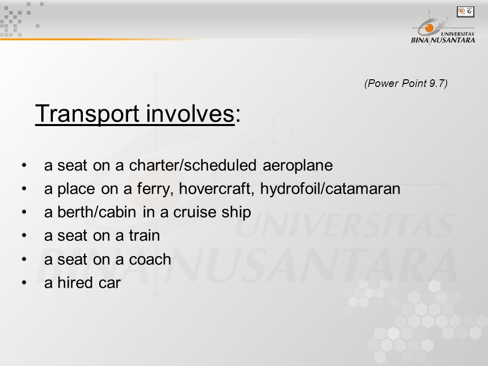 (Power Point 9.7) Transport involves: a seat on a charter/scheduled aeroplane a place on a ferry, hovercraft, hydrofoil/catamaran a berth/cabin in a cruise ship a seat on a train a seat on a coach a hired car