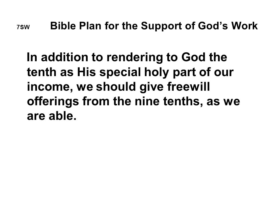 7SW Bible Plan for the Support of God's Work In addition to rendering to God the tenth as His special holy part of our income, we should give freewill offerings from the nine tenths, as we are able.