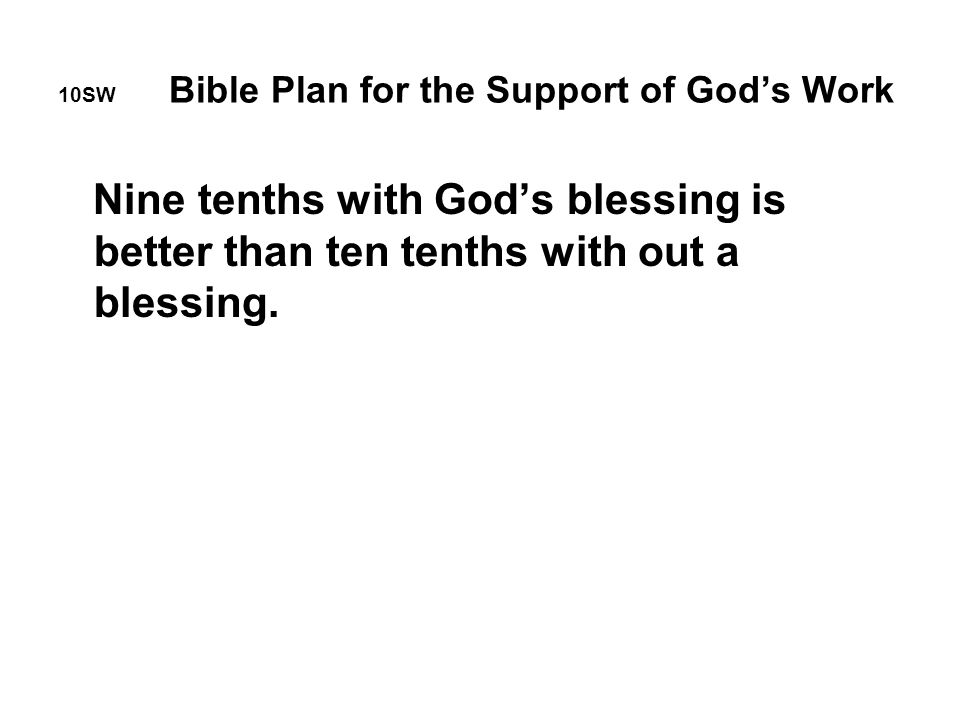 10SW Bible Plan for the Support of God's Work Nine tenths with God's blessing is better than ten tenths with out a blessing.