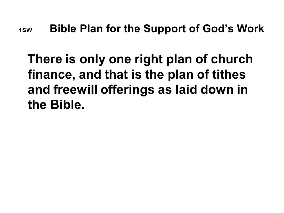 1SW Bible Plan for the Support of God's Work There is only one right plan of church finance, and that is the plan of tithes and freewill offerings as laid down in the Bible.