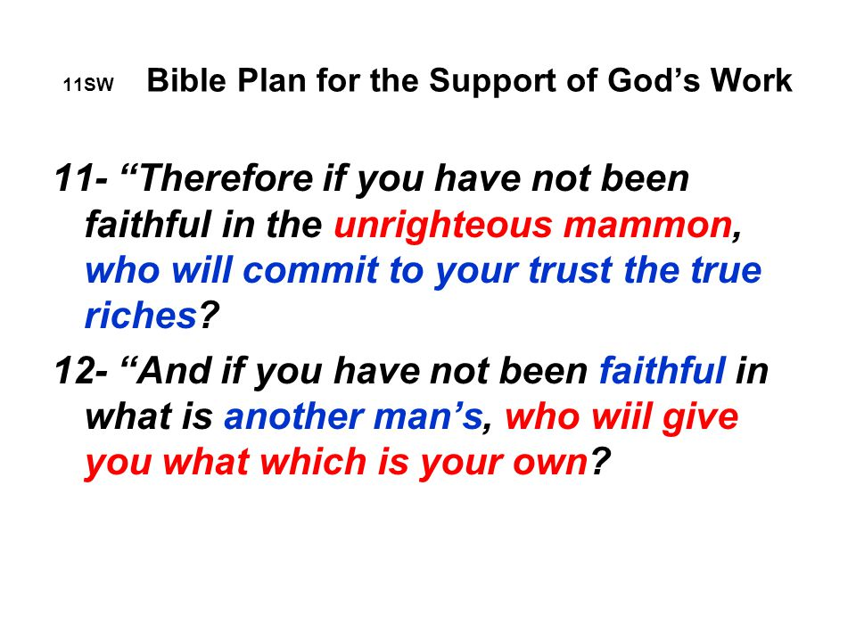 11SW Bible Plan for the Support of God's Work 11- Therefore if you have not been faithful in the unrighteous mammon, who will commit to your trust the true riches.