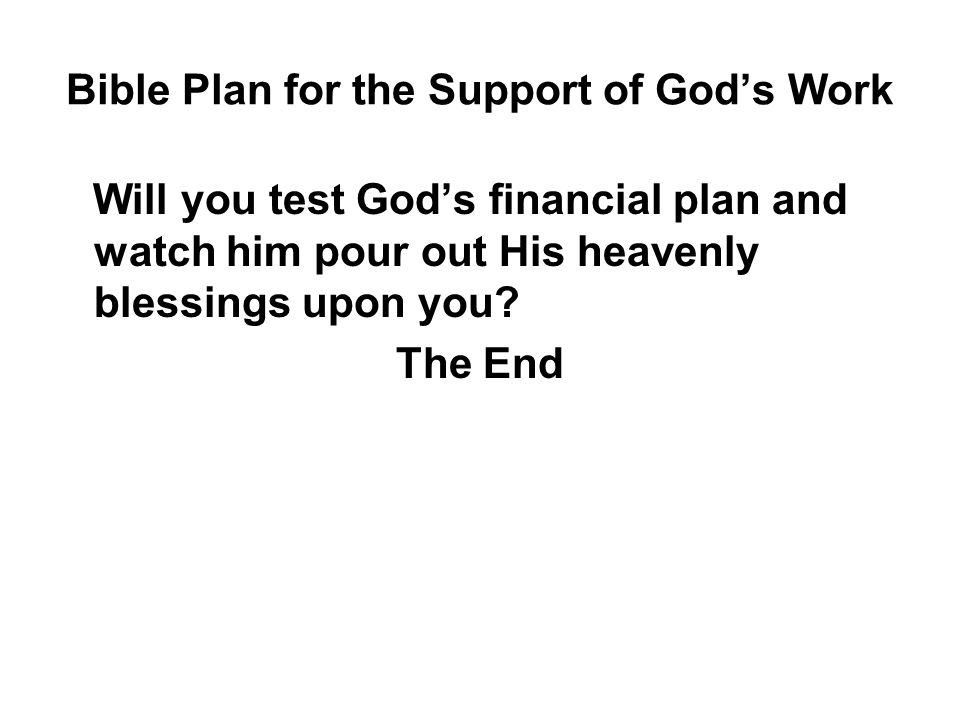 Bible Plan for the Support of God's Work Will you test God's financial plan and watch him pour out His heavenly blessings upon you.