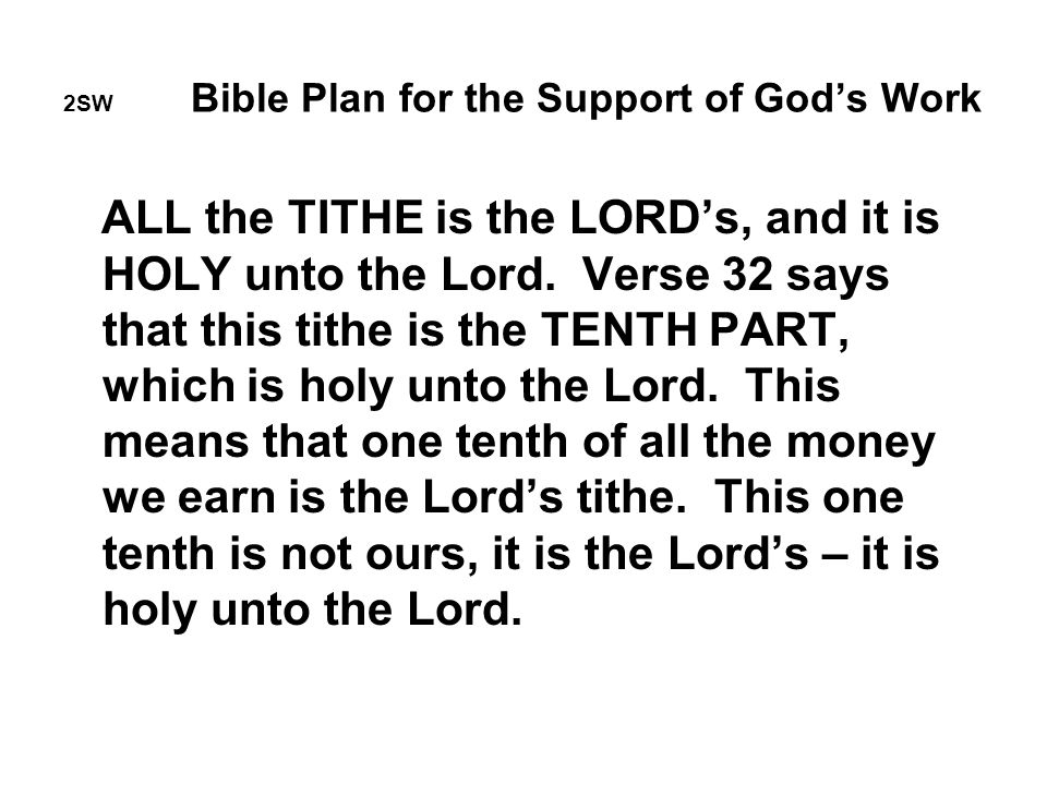 2SW Bible Plan for the Support of God's Work ALL the TITHE is the LORD's, and it is HOLY unto the Lord.