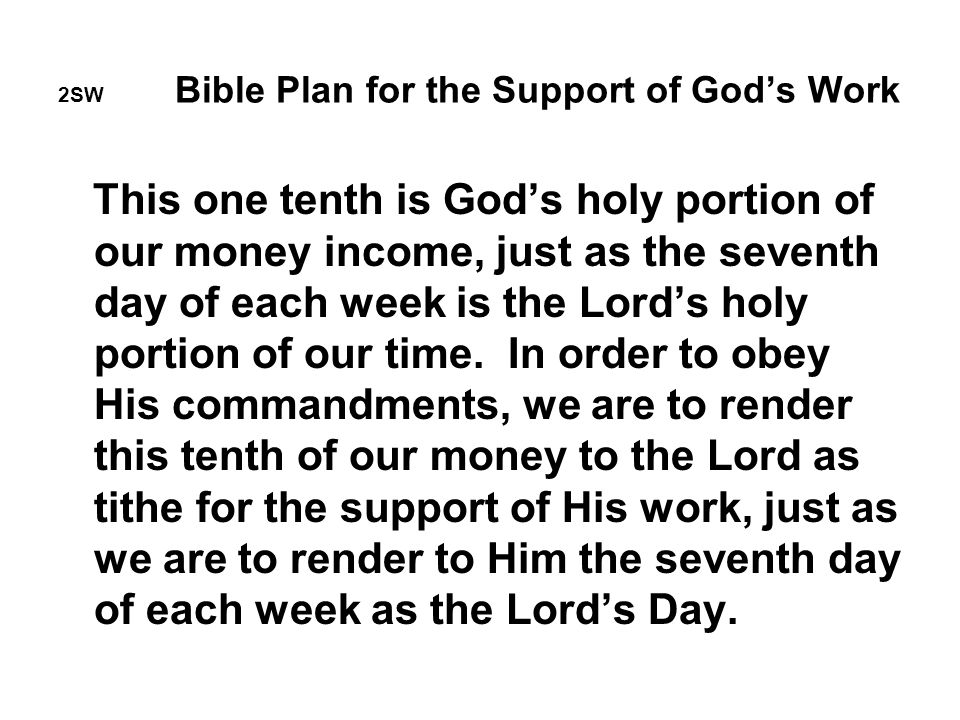 2SW Bible Plan for the Support of God's Work This one tenth is God's holy portion of our money income, just as the seventh day of each week is the Lord's holy portion of our time.