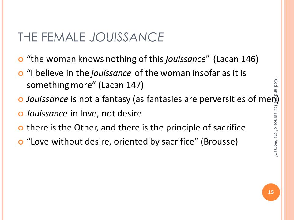 "THE FEMALE JOUISSANCE ""the woman knows nothing of this jouissance"" (Lacan 146) ""I believe in the jouissance of the woman insofar as it is something mo"