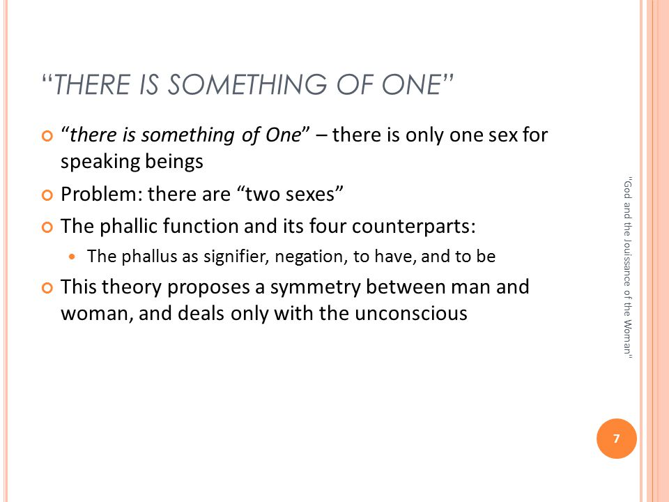 """THERE IS SOMETHING OF ONE"" ""there is something of One"" – there is only one sex for speaking beings Problem: there are ""two sexes"" The phallic functio"