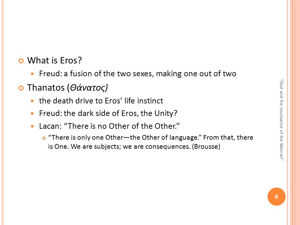 What is Eros? Freud: a fusion of the two sexes, making one out of two Thanatos (Θάνατος) the death drive to Eros' life instinct Freud: the dark side o