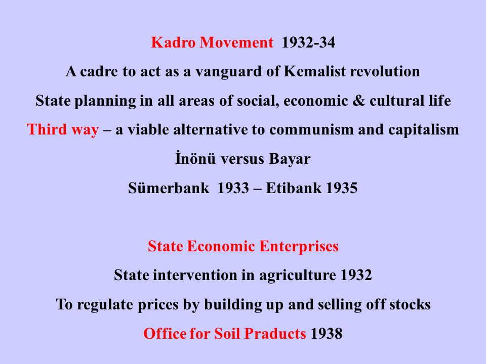 Kadro Movement 1932-34 A cadre to act as a vanguard of Kemalist revolution State planning in all areas of social, economic & cultural life Third way – a viable alternative to communism and capitalism İnönü versus Bayar Sümerbank 1933 – Etibank 1935 State Economic Enterprises State intervention in agriculture 1932 To regulate prices by building up and selling off stocks Office for Soil Praducts 1938