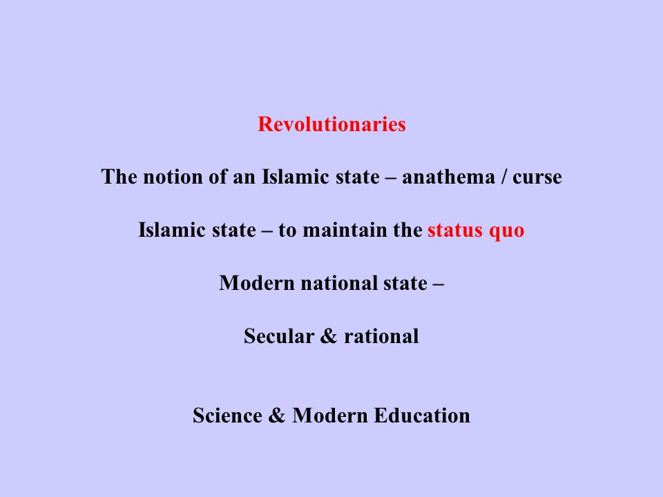 Revolutionaries The notion of an Islamic state – anathema / curse Islamic state – to maintain the status quo Modern national state – Secular & rational Science & Modern Education