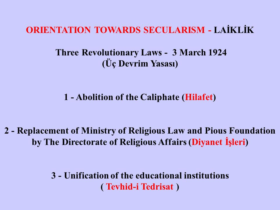 ORIENTATION TOWARDS SECULARISM - LAİKLİK Three Revolutionary Laws - 3 March 1924 (Üç Devrim Yasası) 1 - Abolition of the Caliphate (Hilafet) 2 - Replacement of Ministry of Religious Law and Pious Foundation by The Directorate of Religious Affairs (Diyanet İşleri) 3 - Unification of the educational institutions ( Tevhid-i Tedrisat )