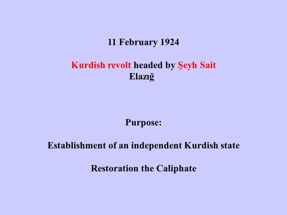 11 February 1924 Kurdish revolt headed by Şeyh Sait Elazığ Purpose: Establishment of an independent Kurdish state Restoration the Caliphate