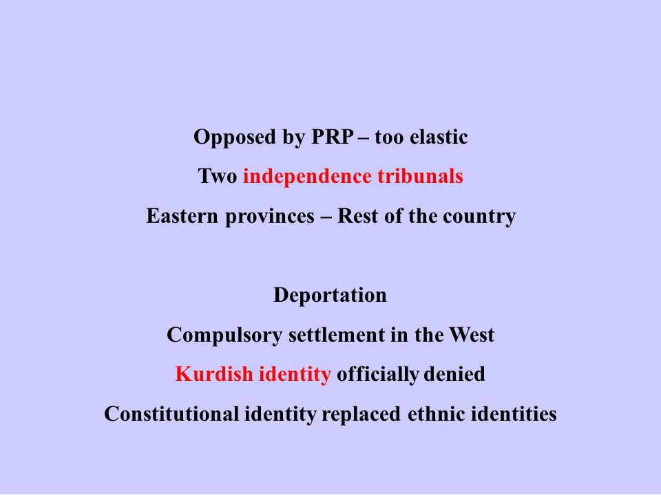 Opposed by PRP – too elastic Two independence tribunals Eastern provinces – Rest of the country Deportation Compulsory settlement in the West Kurdish