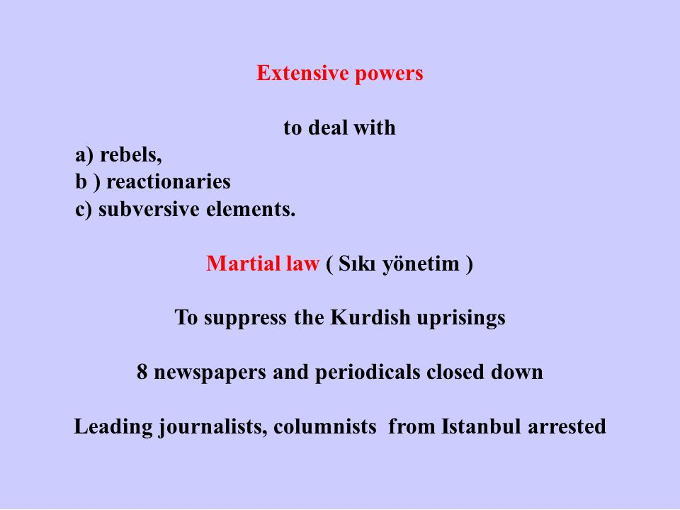 Extensive powers to deal with a) rebels, b ) reactionaries c) subversive elements. Martial law ( Sıkı yönetim ) To suppress the Kurdish uprisings 8 ne