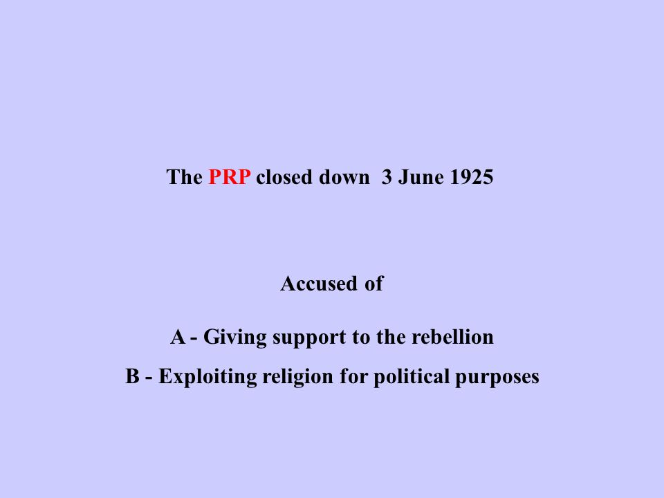 The PRP closed down 3 June 1925 Accused of A - Giving support to the rebellion B - Exploiting religion for political purposes