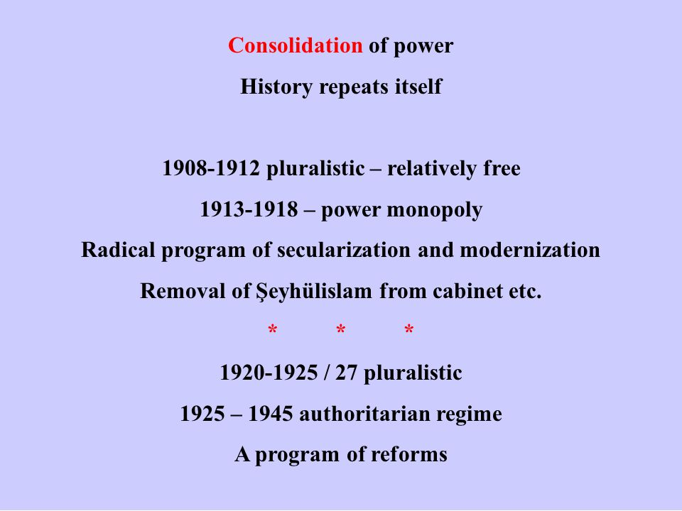 Consolidation of power History repeats itself 1908-1912 pluralistic – relatively free 1913-1918 – power monopoly Radical program of secularization and modernization Removal of Şeyhülislam from cabinet etc.