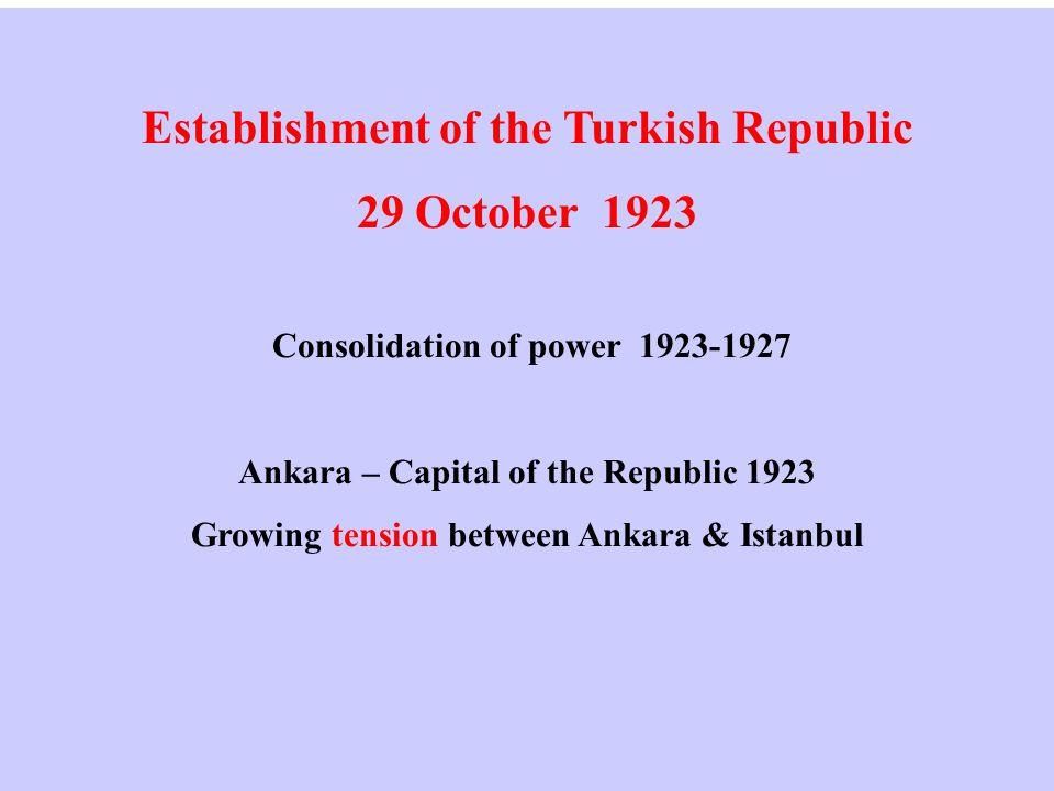 Establishment of the Turkish Republic 29 October 1923 Consolidation of power 1923-1927 Ankara – Capital of the Republic 1923 Growing tension between Ankara & Istanbul