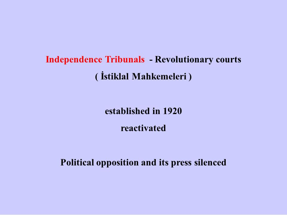 Independence Tribunals - Revolutionary courts ( İstiklal Mahkemeleri ) established in 1920 reactivated Political opposition and its press silenced