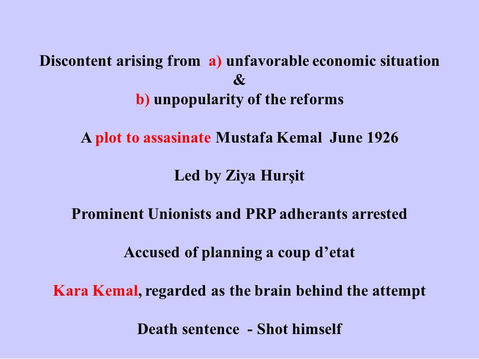 Discontent arising from a) unfavorable economic situation & b) unpopularity of the reforms A plot to assasinate Mustafa Kemal June 1926 Led by Ziya Hurşit Prominent Unionists and PRP adherants arrested Accused of planning a coup d'etat Kara Kemal, regarded as the brain behind the attempt Death sentence - Shot himself