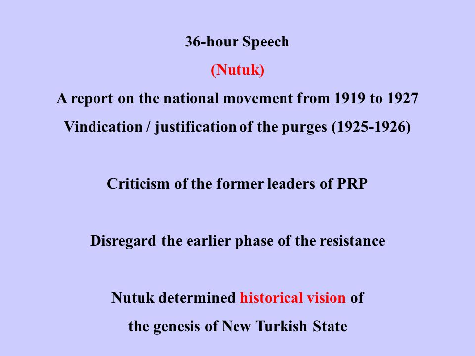 36-hour Speech (Nutuk) A report on the national movement from 1919 to 1927 Vindication / justification of the purges (1925-1926) Criticism of the former leaders of PRP Disregard the earlier phase of the resistance Nutuk determined historical vision of the genesis of New Turkish State