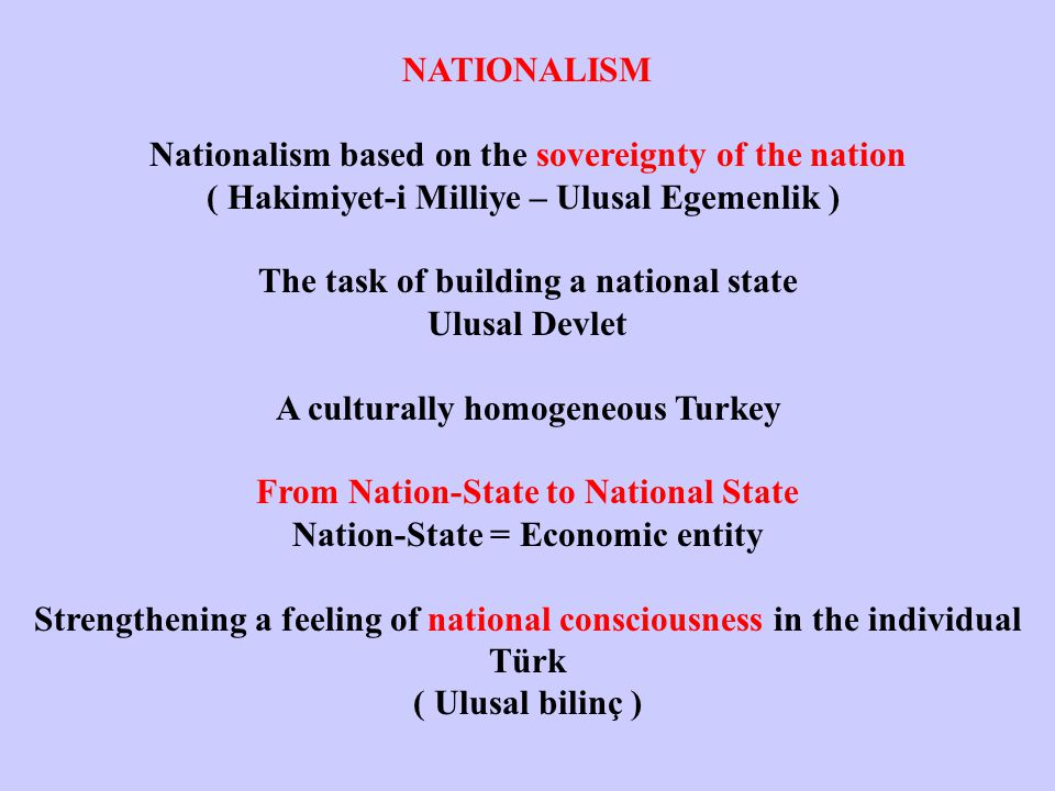 NATIONALISM Nationalism based on the sovereignty of the nation ( Hakimiyet-i Milliye – Ulusal Egemenlik ) The task of building a national state Ulusal Devlet A culturally homogeneous Turkey From Nation-State to National State Nation-State = Economic entity Strengthening a feeling of national consciousness in the individual Türk ( Ulusal bilinç )