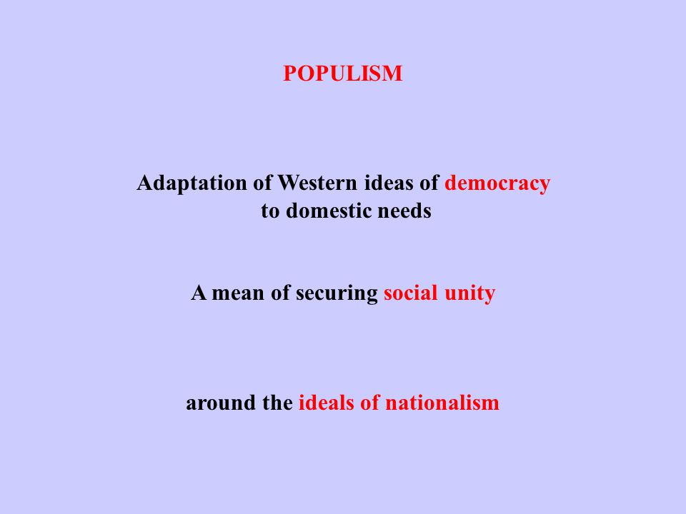 POPULISM Adaptation of Western ideas of democracy to domestic needs A mean of securing social unity around the ideals of nationalism