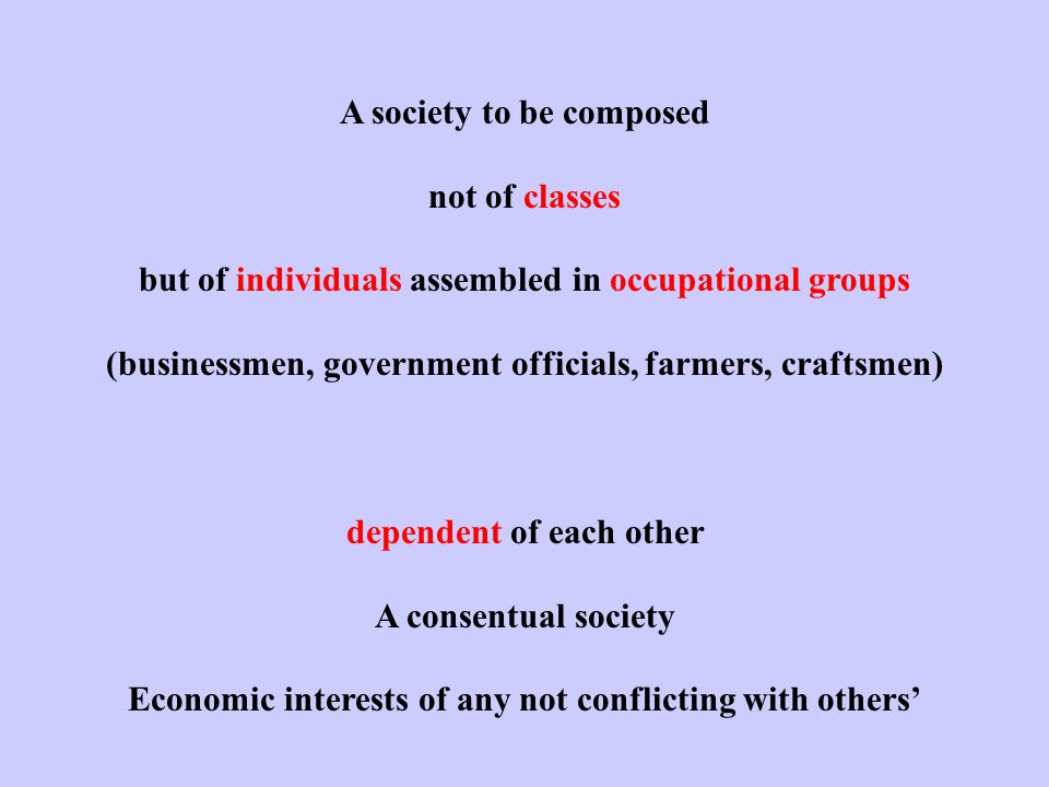 A society to be composed not of classes but of individuals assembled in occupational groups (businessmen, government officials, farmers, craftsmen) dependent of each other A consentual society Economic interests of any not conflicting with others'