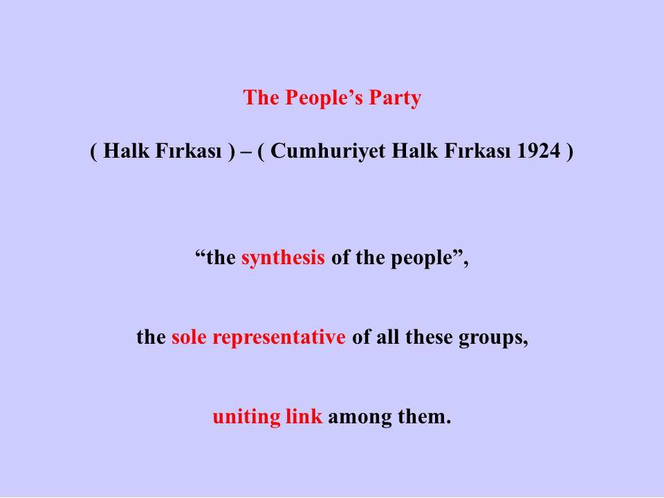 The People's Party ( Halk Fırkası ) – ( Cumhuriyet Halk Fırkası 1924 ) the synthesis of the people , the sole representative of all these groups, uniting link among them.