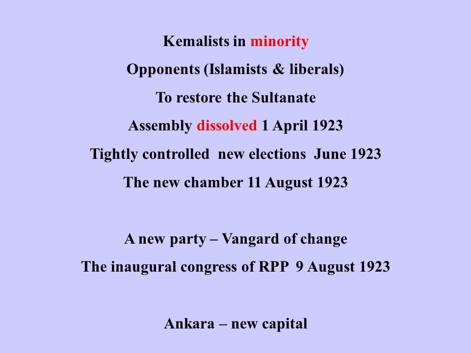 Kemalists in minority Opponents (Islamists & liberals) To restore the Sultanate Assembly dissolved 1 April 1923 Tightly controlled new elections June 1923 The new chamber 11 August 1923 A new party – Vangard of change The inaugural congress of RPP 9 August 1923 Ankara – new capital