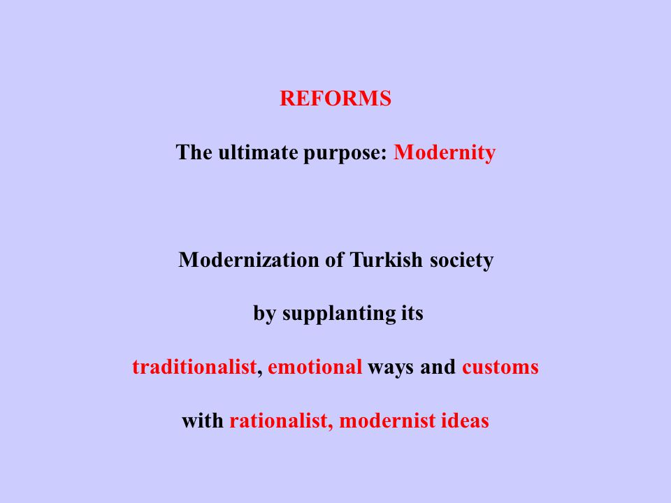 REFORMS The ultimate purpose: Modernity Modernization of Turkish society by supplanting its traditionalist, emotional ways and customs with rationalist, modernist ideas