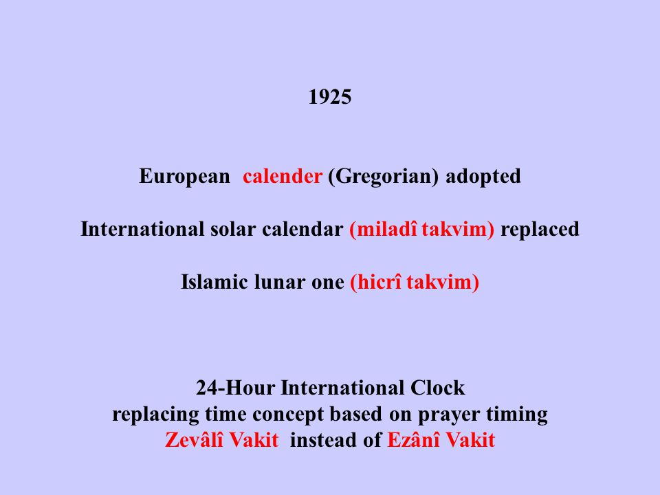 1925 European calender (Gregorian) adopted International solar calendar (miladî takvim) replaced Islamic lunar one (hicrî takvim) 24-Hour International Clock replacing time concept based on prayer timing Zevâlî Vakit instead of Ezânî Vakit
