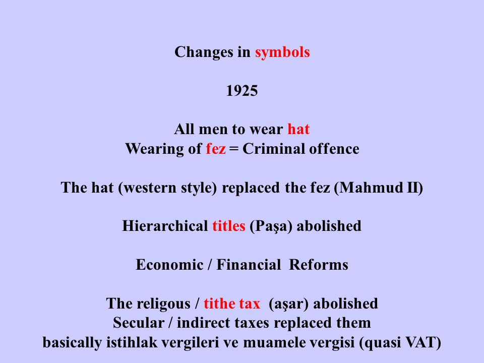 Changes in symbols 1925 All men to wear hat Wearing of fez = Criminal offence The hat (western style) replaced the fez (Mahmud II) Hierarchical titles (Paşa) abolished Economic / Financial Reforms The religous / tithe tax (aşar) abolished Secular / indirect taxes replaced them basically istihlak vergileri ve muamele vergisi (quasi VAT)