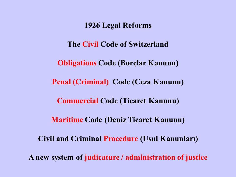 1926 Legal Reforms The Civil Code of Switzerland Obligations Code (Borçlar Kanunu) Penal (Criminal) Code (Ceza Kanunu) Commercial Code (Ticaret Kanunu) Maritime Code (Deniz Ticaret Kanunu) Civil and Criminal Procedure (Usul Kanunları) A new system of judicature / administration of justice