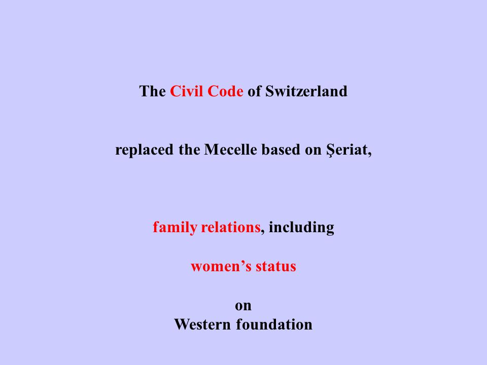 The Civil Code of Switzerland replaced the Mecelle based on Şeriat, family relations, including women's status on Western foundation