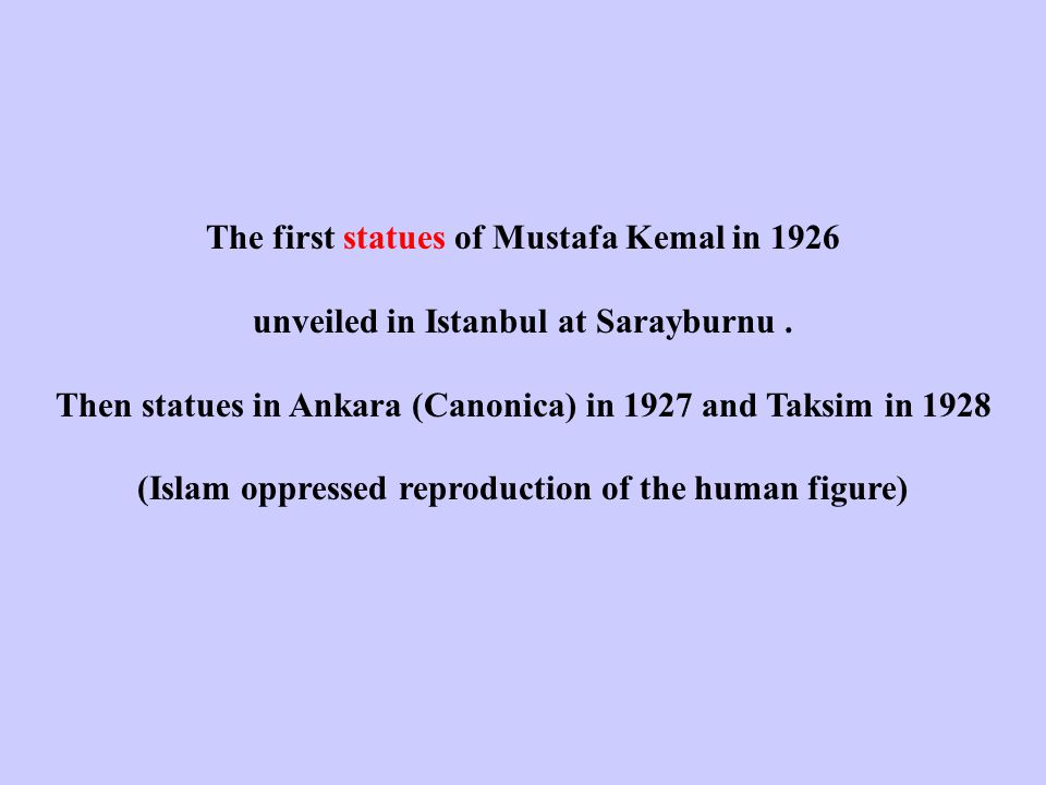 The first statues of Mustafa Kemal in 1926 unveiled in Istanbul at Sarayburnu. Then statues in Ankara (Canonica) in 1927 and Taksim in 1928 (Islam opp