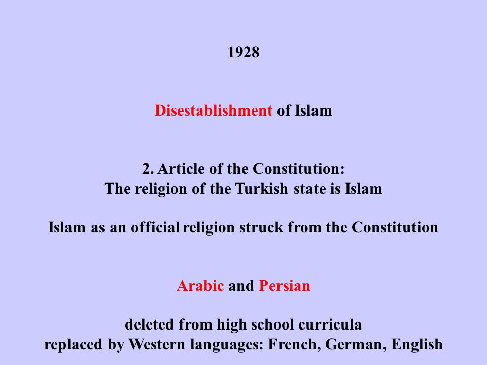 1928 Disestablishment of Islam 2. Article of the Constitution: The religion of the Turkish state is Islam Islam as an official religion struck from th