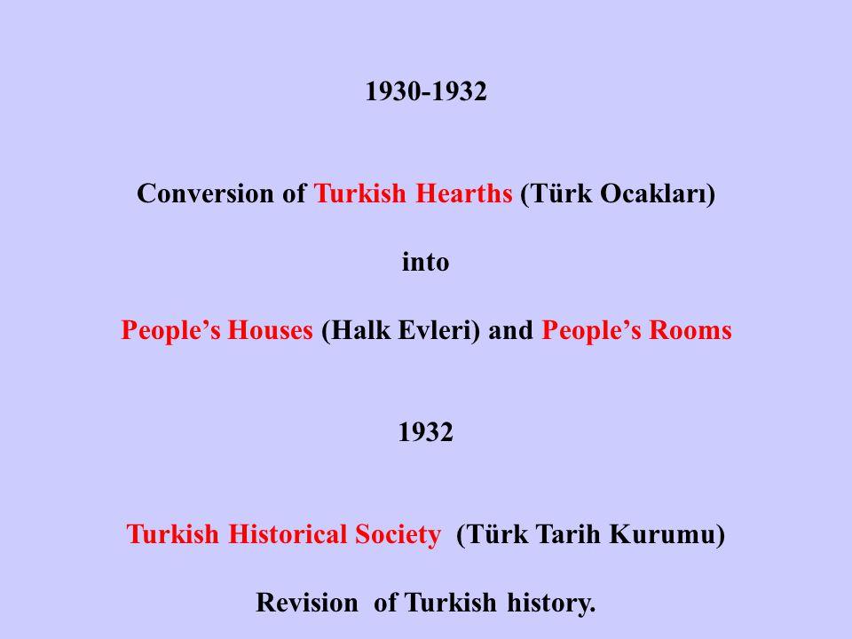 1930-1932 Conversion of Turkish Hearths (Türk Ocakları) into People's Houses (Halk Evleri) and People's Rooms 1932 Turkish Historical Society (Türk Tarih Kurumu) Revision of Turkish history.