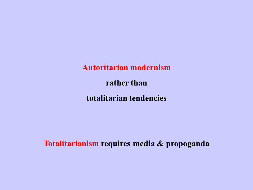 Autoritarian modernism rather than totalitarian tendencies Totalitarianism requires media & propoganda