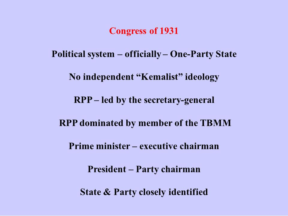 Congress of 1931 Political system – officially – One-Party State No independent Kemalist ideology RPP – led by the secretary-general RPP dominated by member of the TBMM Prime minister – executive chairman President – Party chairman State & Party closely identified
