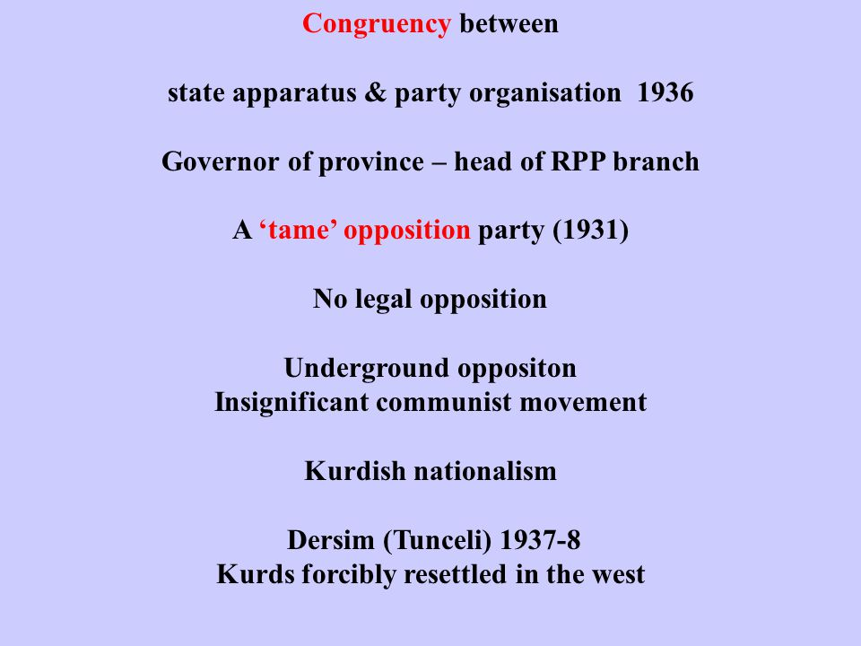 Congruency between state apparatus & party organisation 1936 Governor of province – head of RPP branch A 'tame' opposition party (1931) No legal opposition Underground oppositon Insignificant communist movement Kurdish nationalism Dersim (Tunceli) 1937-8 Kurds forcibly resettled in the west
