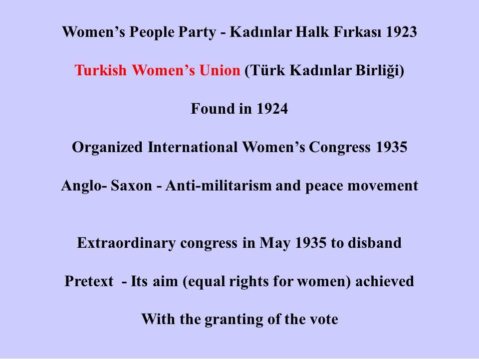 Women's People Party - Kadınlar Halk Fırkası 1923 Turkish Women's Union (Türk Kadınlar Birliği) Found in 1924 Organized International Women's Congress 1935 Anglo- Saxon - Anti-militarism and peace movement Extraordinary congress in May 1935 to disband Pretext - Its aim (equal rights for women) achieved With the granting of the vote